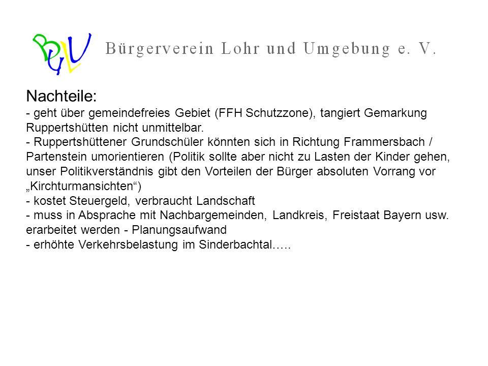 Vorteile: - wesentlich kürzerer Verbindung Lohr – Ruppersthütten, reduziert die CO2 Emissionen - deutlich bessere Erschließung des neuen Industriegebietes Aspenwurtzel - Rupperstshütten bekommt Arbeitsplätze in unmittelbarer Nähe, nimmt teil am Aufschwung im Lohrtal - Entlastung der Kreuzung (B276 / B26) sowie der Partensteiner Straße, Sackenbach und Partensteins durch neue - - direkte Verbindung zwischen Langenprozelten und Frammersbach - Stärkung des Fremdenverkehrs (Ruppersthütten attraktiver, Frammersbach bekommt Zugang zu Sinderbachsee usw…) - Nahversorgung für Ruppertshütten wird gestärkt, weite Einkaufsfahrten nach Gemünden / Langenprozelten werden reduziert.