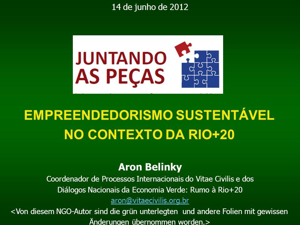 EMPREENDEDORISMO SUSTENTÁVEL NO CONTEXTO DA RIO+20 Aron Belinky Coordenador de Processos Internacionais do Vitae Civilis e dos Diálogos Nacionais da Economia Verde: Rumo à Rio+20 aron@vitaecivilis.org.br <Von diesem NGO-Autor sind die grün unterlegten und andere Folien mit gewissen Änderungen übernommen worden.> 14 de junho de 2012