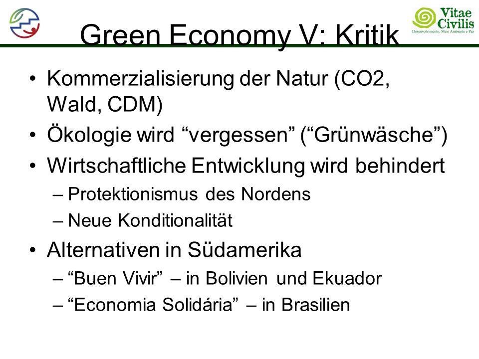 Green Economy V: Kritik Kommerzialisierung der Natur (CO2, Wald, CDM) Ökologie wird vergessen (Grünwäsche) Wirtschaftliche Entwicklung wird behindert –Protektionismus des Nordens –Neue Konditionalität Alternativen in Südamerika –Buen Vivir – in Bolivien und Ekuador –Economia Solidária – in Brasilien