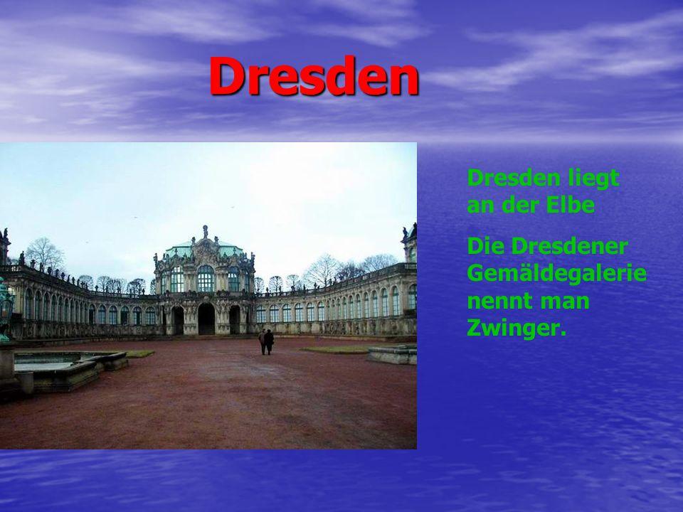 Dresden Dresden Dresden liegt an der Elbe Die Dresdener Gemäldegalerie nennt man Zwinger.