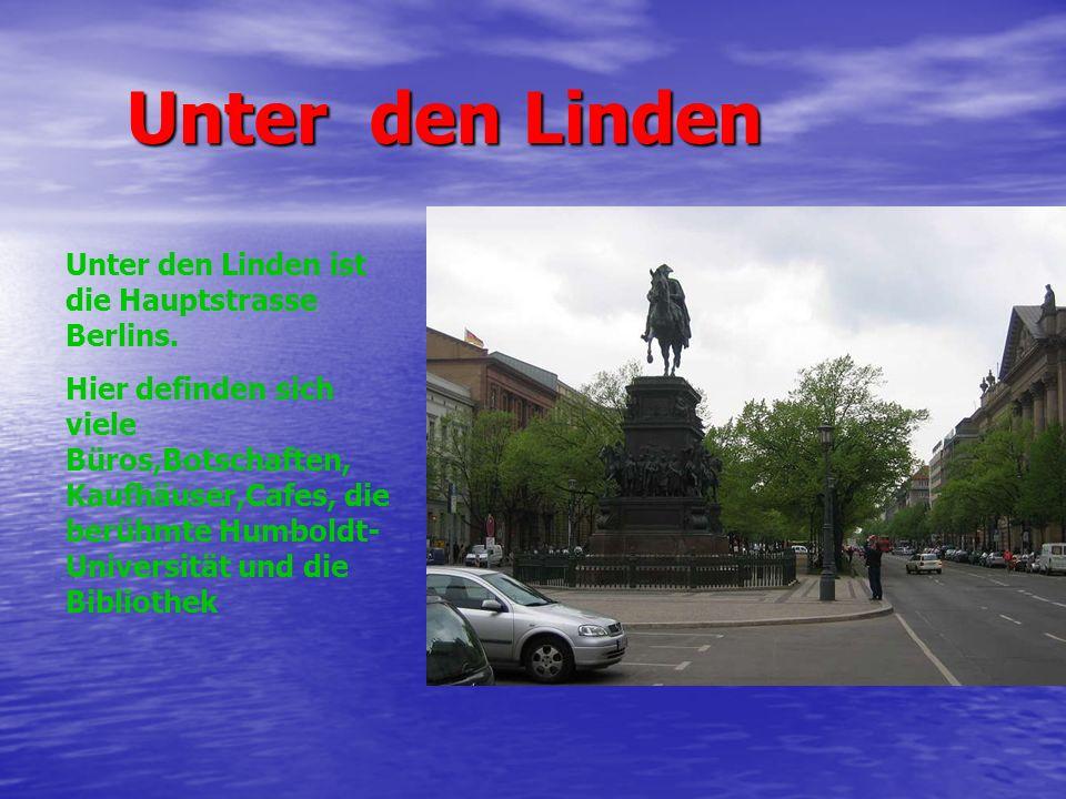 Unter den Linden Unter den Linden Unter den Linden ist die Hauptstrasse Berlins. Hier definden sich viele Büros,Botschaften, Kaufhäuser,Cafes, die ber