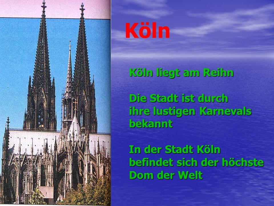 Köln Köln liegt am Reihn Die Stadt ist durch ihre lustigen Karnevals bekannt In der Stadt Köln befindet sich der höchste Dom der Welt