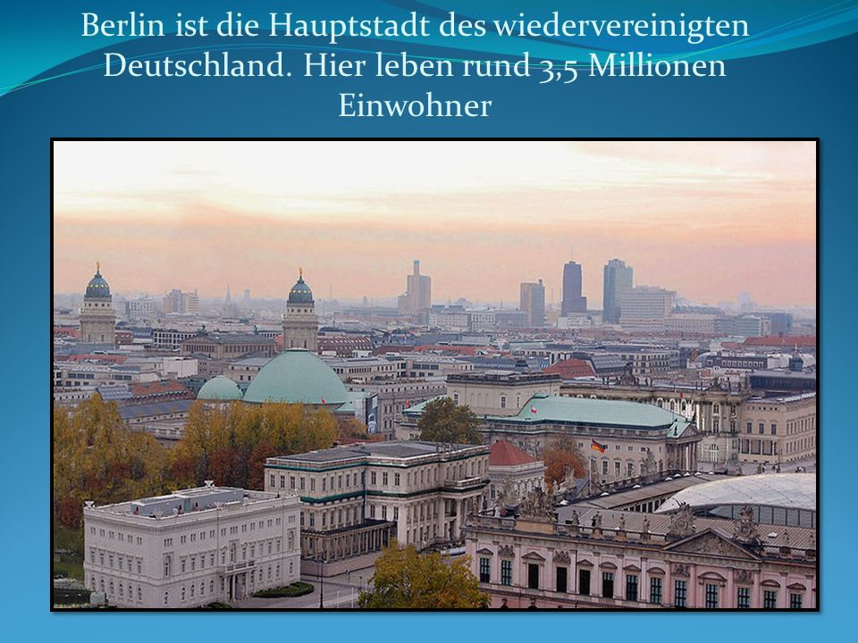 Berlin ist die Hauptstadt des wiedervereinigten Deutschland. Hier leben rund 3,5 Millionen Einwohner