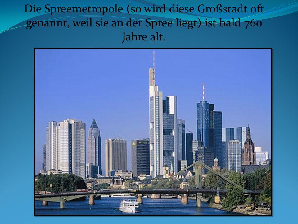Die Spreemetropole (so wird diese Großstadt oft genannt, weil sie an der Spree liegt) ist bald 760 Jahre alt.