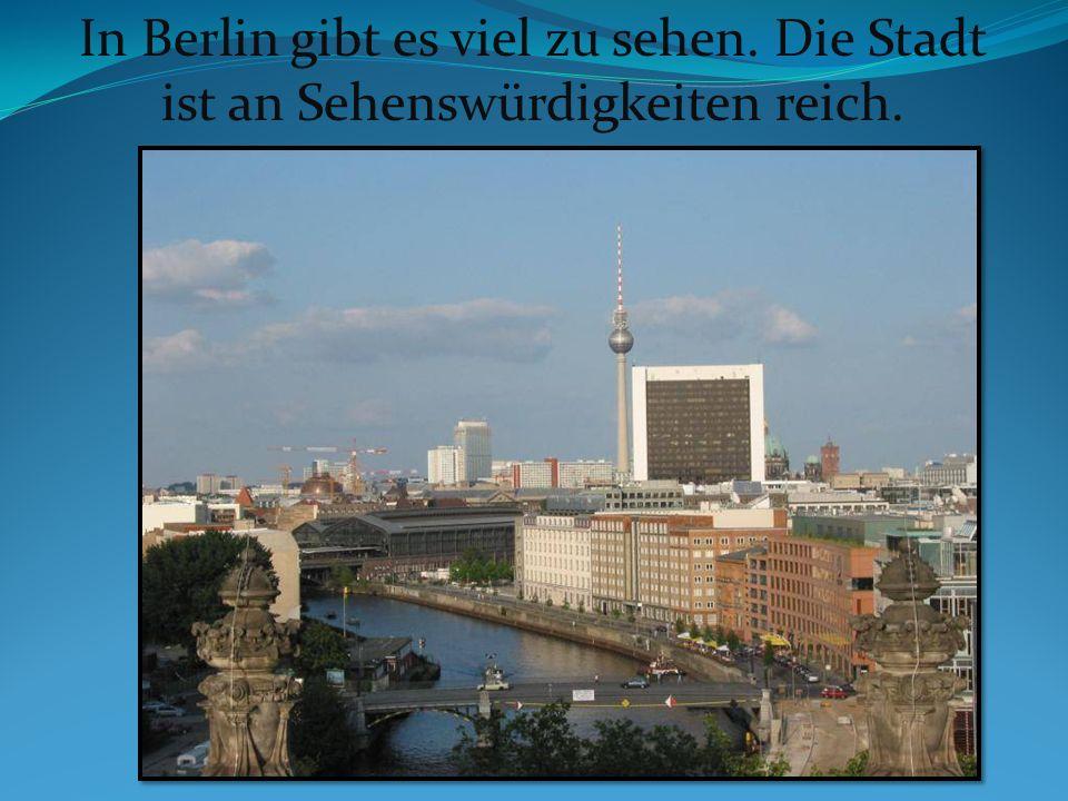 In Berlin gibt es viel zu sehen. Die Stadt ist an Sehenswürdigkeiten reich.
