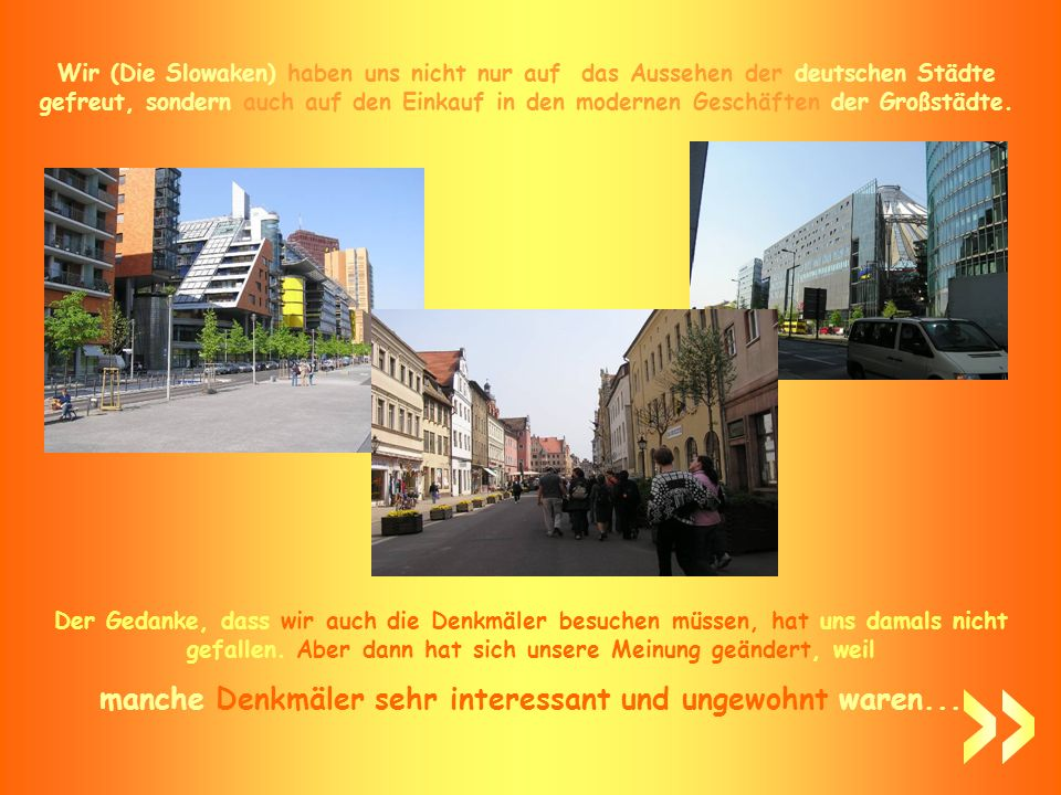 Wir (Die Slowaken) haben uns nicht nur auf das Aussehen der deutschen Städte gefreut, sondern auch auf den Einkauf in den modernen Geschäften der Großstädte.