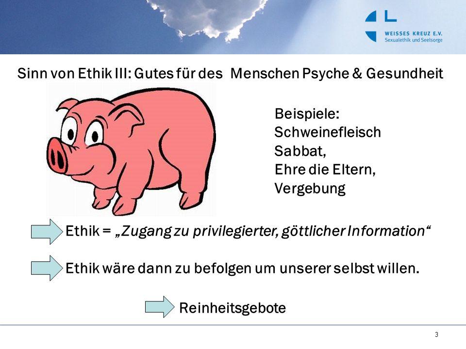 3 Sinn von Ethik III: Gutes für des Menschen Psyche & Gesundheit Beispiele: Schweinefleisch Sabbat, Ehre die Eltern, Vergebung Ethik = Zugang zu privi
