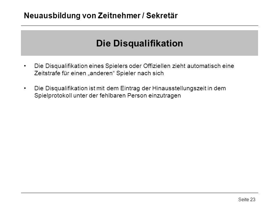Neuausbildung von Zeitnehmer / Sekretär Seite 23 Die Disqualifikation Die Disqualifikation eines Spielers oder Offiziellen zieht automatisch eine Zeit