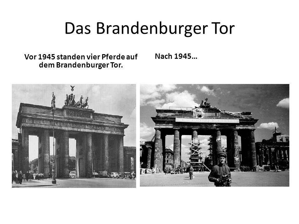Das Brandenburger Tor Vor 1945 standen vier Pferde auf dem Brandenburger Tor. Nach 1945…