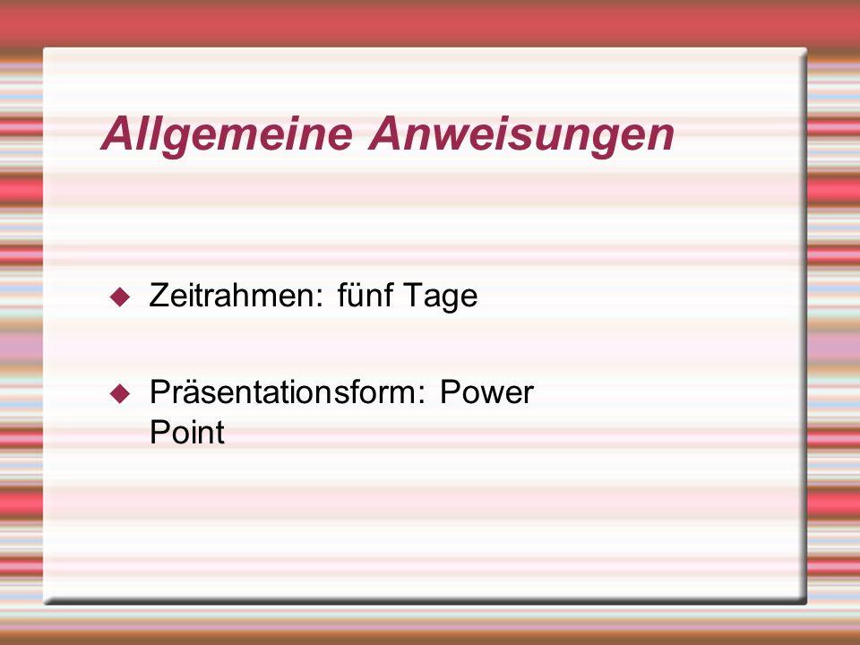 Allgemeine Anweisungen Zeitrahmen: fünf Tage Präsentationsform: Power Point