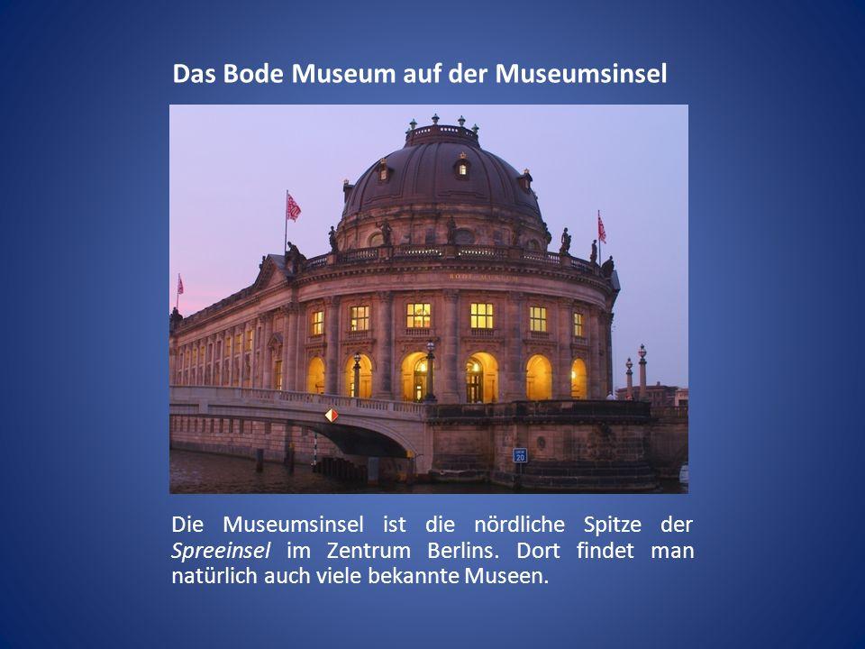 Das Bode Museum auf der Museumsinsel Die Museumsinsel ist die nördliche Spitze der Spreeinsel im Zentrum Berlins. Dort findet man natürlich auch viele