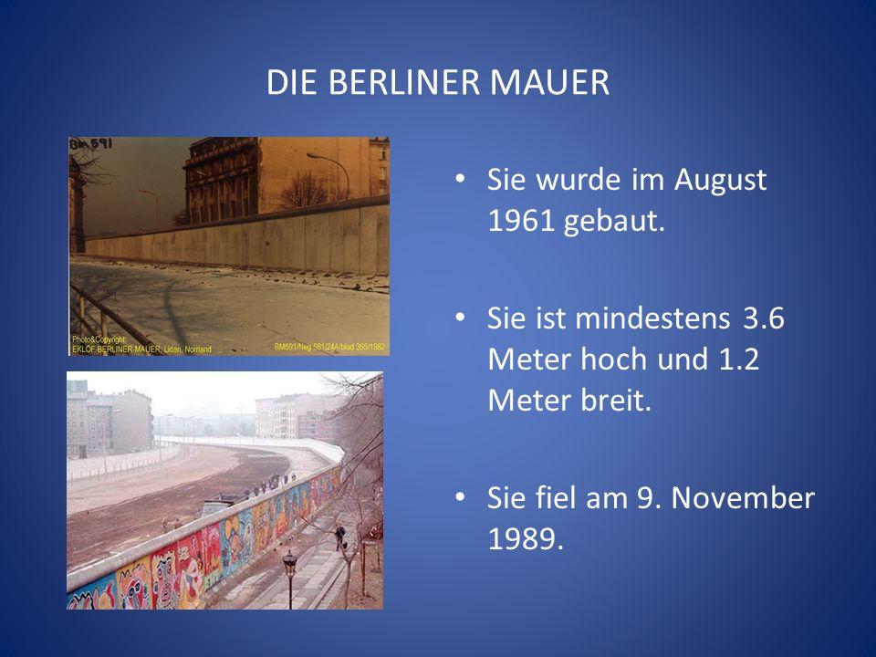 DIE BERLINER MAUER Sie wurde im August 1961 gebaut. Sie ist mindestens 3.6 Meter hoch und 1.2 Meter breit. Sie fiel am 9. November 1989.