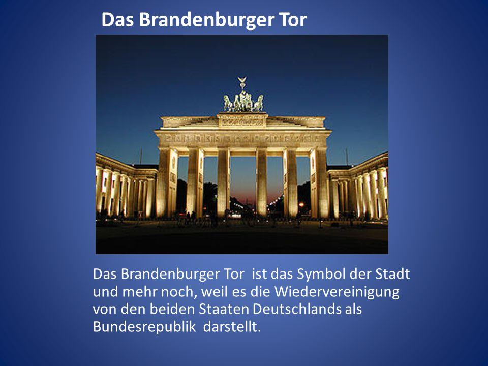 Das Brandenburger Tor Das Brandenburger Tor ist das Symbol der Stadt und mehr noch, weil es die Wiedervereinigung von den beiden Staaten Deutschlands