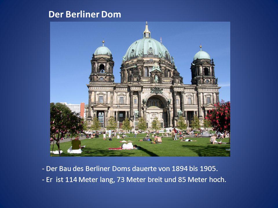 Der Berliner Dom - Der Bau des Berliner Doms dauerte von 1894 bis 1905. - Er ist 114 Meter lang, 73 Meter breit und 85 Meter hoch.