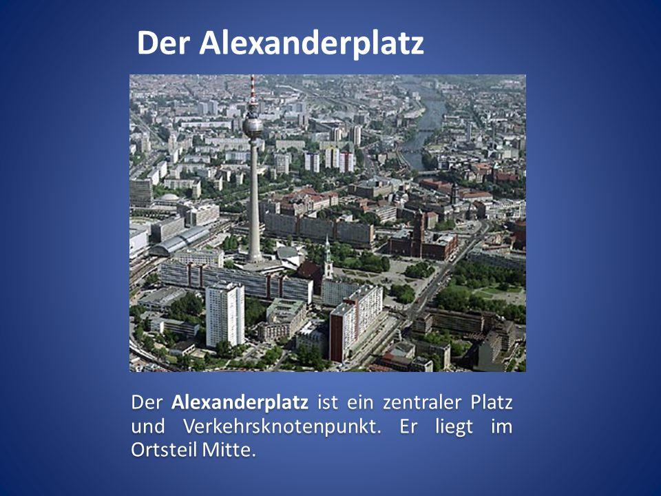 Der Alexanderplatz Der Alexanderplatz ist ein zentraler Platz und Verkehrsknotenpunkt. Er liegt im Ortsteil Mitte.