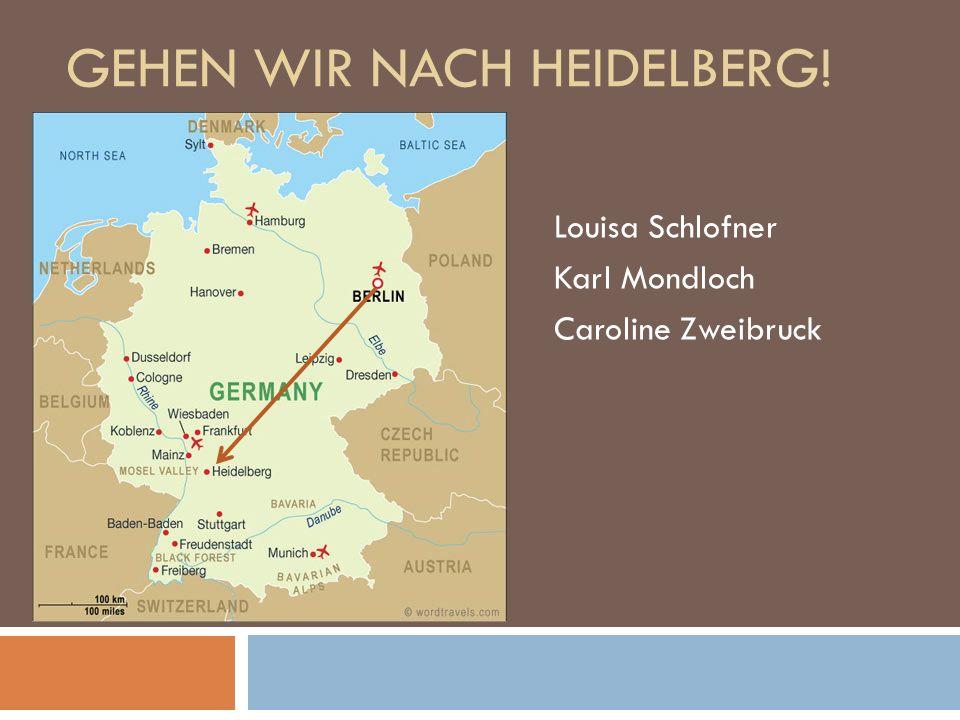 GEHEN WIR NACH HEIDELBERG! Louisa Schlofner Karl Mondloch Caroline Zweibruck