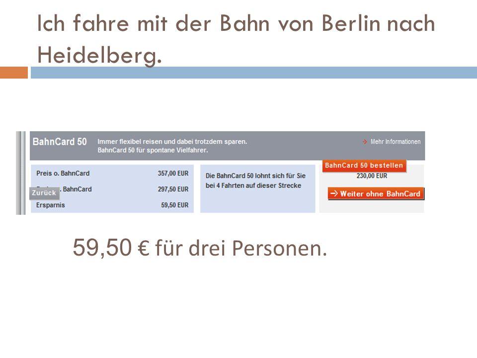 Ich fahre mit der Bahn von Berlin nach Heidelberg. 59,50 für drei Personen.