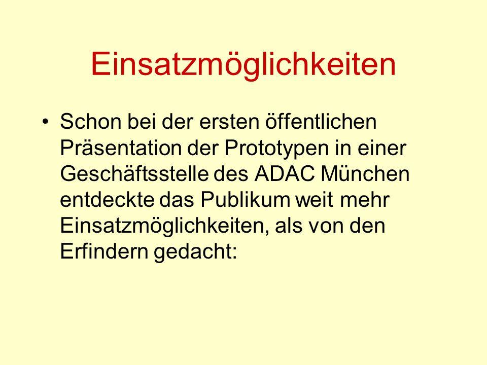 Einsatzmöglichkeiten Schon bei der ersten öffentlichen Präsentation der Prototypen in einer Geschäftsstelle des ADAC München entdeckte das Publikum weit mehr Einsatzmöglichkeiten, als von den Erfindern gedacht: