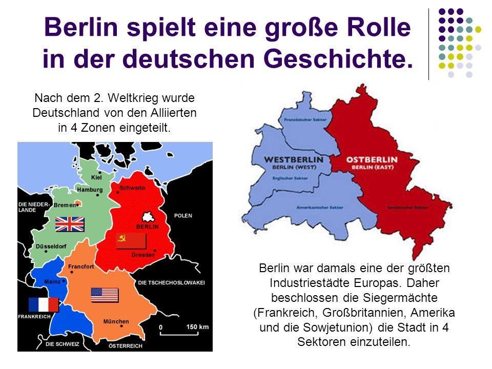Berlin spielt eine große Rolle in der deutschen Geschichte. Nach dem 2. Weltkrieg wurde Deutschland von den Alliierten in 4 Zonen eingeteilt. Berlin w