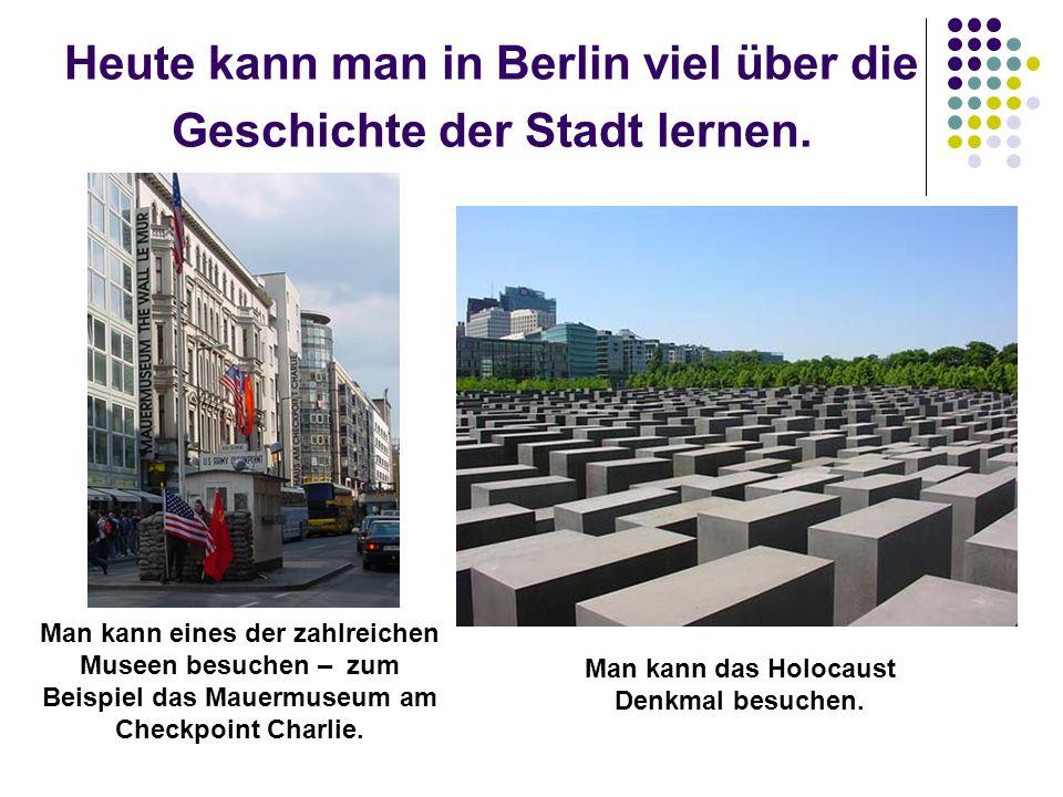 Heute kann man in Berlin viel über die Geschichte der Stadt lernen. Man kann eines der zahlreichen Museen besuchen – zum Beispiel das Mauermuseum am C