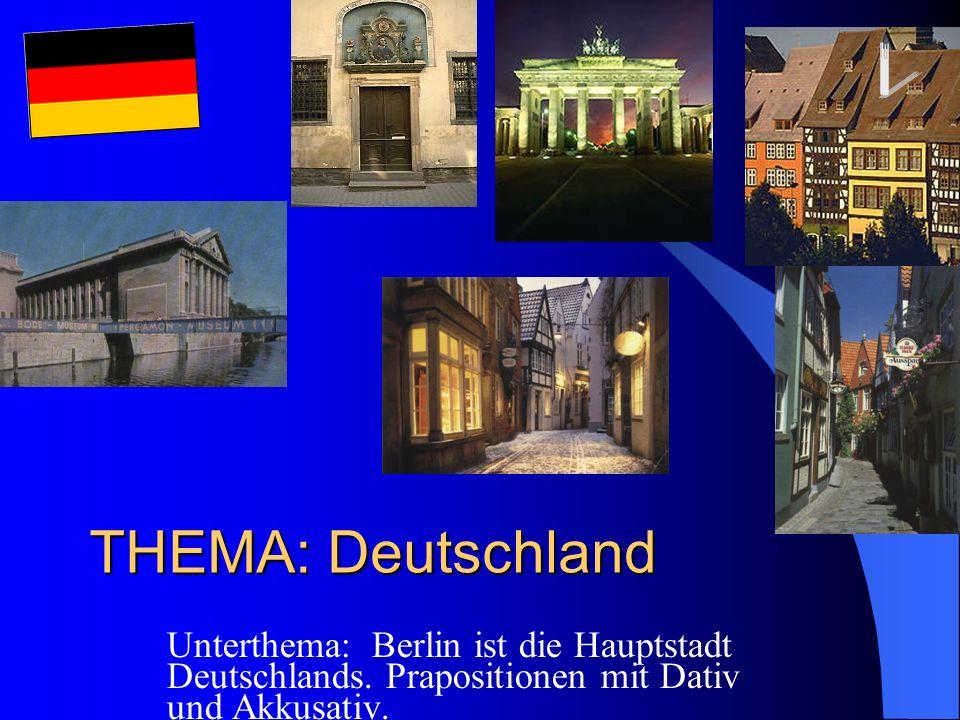 THEMA: Deutschland Unterthema: Berlin ist die Hauptstadt Deutschlands. Prapositionen mit Dativ und Akkusativ.