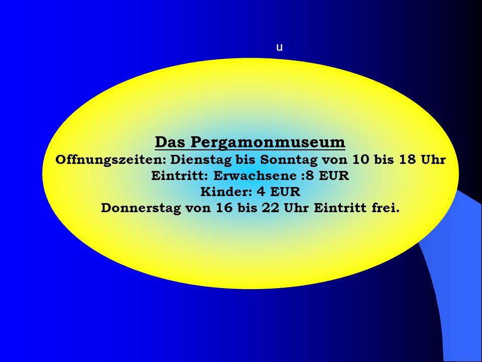 Das Pergamonmuseum Offnungszeiten: Dienstag bis Sonntag von 10 bis 18 Uhr Eintritt: Erwachsene :8 EUR Kinder: 4 EUR Donnerstag von 16 bis 22 Uhr Eintr