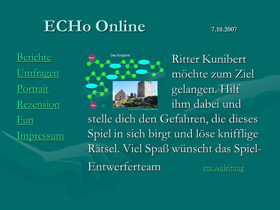 ECHo Online 7.10.2007 Berichte Umfragen Portrait Rezension Fun Impressum Ritter Kunibert möchte zum Ziel gelangen. Hilf ihm dabei und stelle dich den