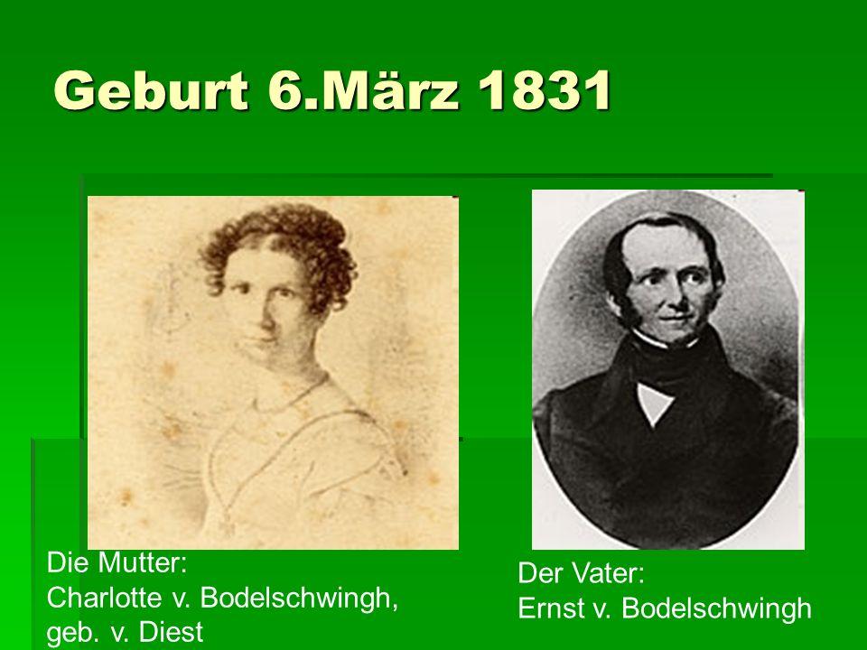 Geburt 6.März 1831 Die Mutter: Charlotte v. Bodelschwingh, geb. v. Diest Der Vater: Ernst v. Bodelschwingh