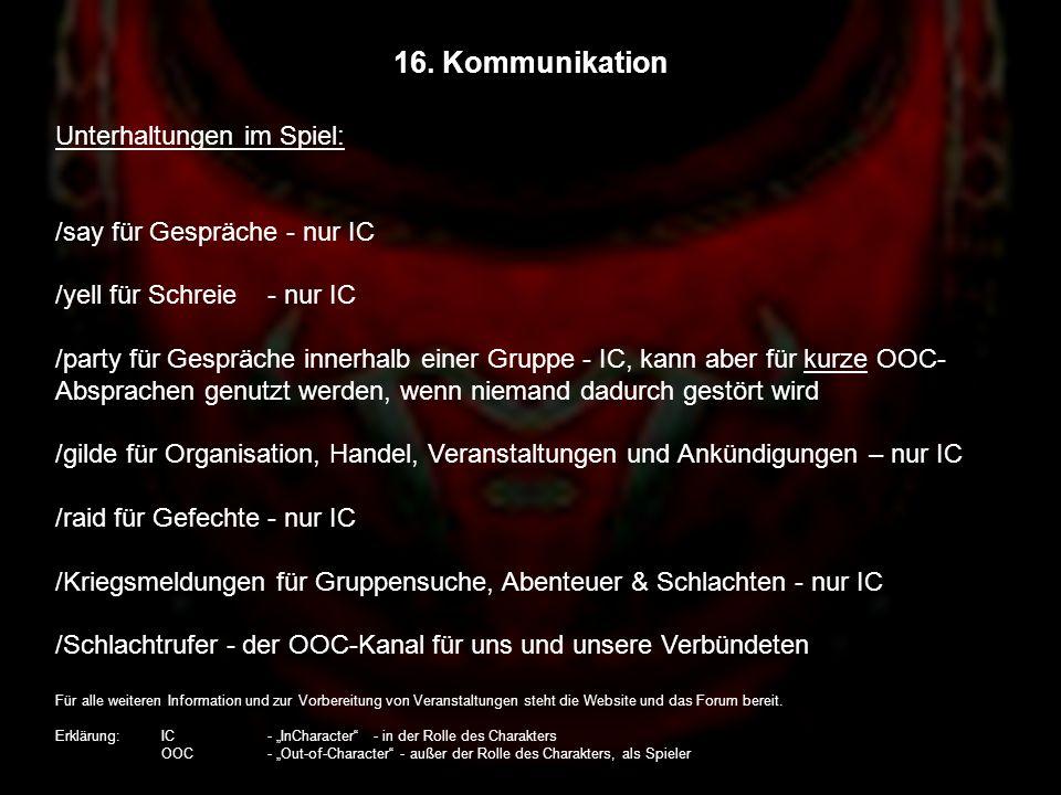 16. Kommunikation Unterhaltungen im Spiel: /say für Gespräche - nur IC /yell für Schreie - nur IC /party für Gespräche innerhalb einer Gruppe - IC, ka