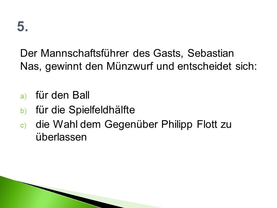 Der Mannschaftsführer des Gasts, Sebastian Nas, gewinnt den Münzwurf und entscheidet sich: a) für den Ball b) für die Spielfeldhälfte c) die Wahl dem Gegenüber Philipp Flott zu überlassen