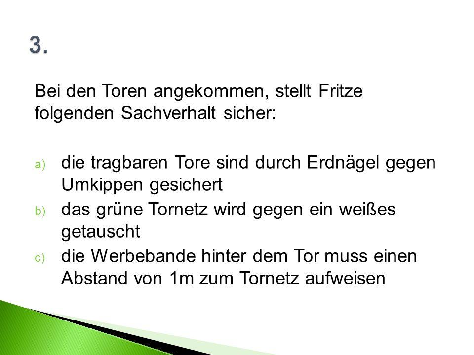 Bei den Toren angekommen, stellt Fritze folgenden Sachverhalt sicher: a) die tragbaren Tore sind durch Erdnägel gegen Umkippen gesichert b) das grüne Tornetz wird gegen ein weißes getauscht c) die Werbebande hinter dem Tor muss einen Abstand von 1m zum Tornetz aufweisen