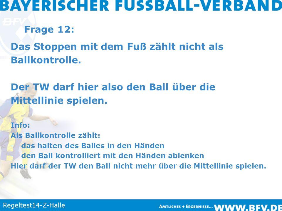 Regeltest14-Z-Halle Frage 12: Das Stoppen mit dem Fuß zählt nicht als Ballkontrolle. Der TW darf hier also den Ball über die Mittellinie spielen. Info