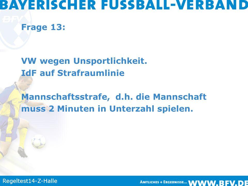 Regeltest14-Z-Halle Frage 13: VW wegen Unsportlichkeit. IdF auf Strafraumlinie Mannschaftsstrafe, d.h. die Mannschaft muss 2 Minuten in Unterzahl spie