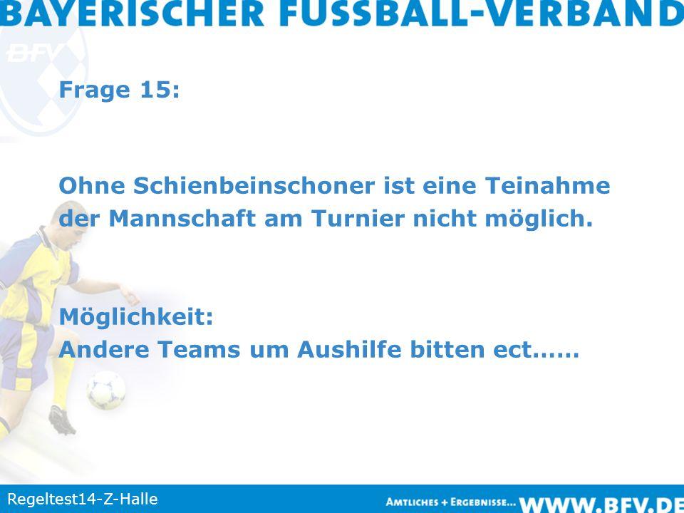Regeltest14-Z-Halle Frage 15: Ohne Schienbeinschoner ist eine Teinahme der Mannschaft am Turnier nicht möglich. Möglichkeit: Andere Teams um Aushilfe
