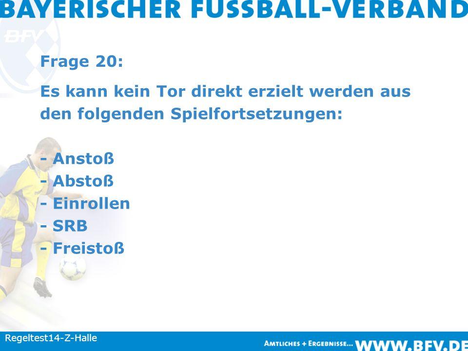 Frage 20: Es kann kein Tor direkt erzielt werden aus den folgenden Spielfortsetzungen: - Anstoß - Abstoß - Einrollen - SRB - Freistoß Regeltest14-Z-Halle