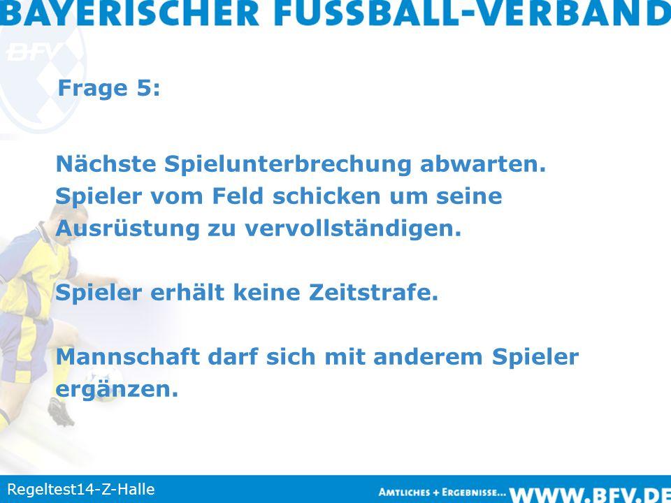Regeltest14-Z-Halle Frage 5: Nächste Spielunterbrechung abwarten. Spieler vom Feld schicken um seine Ausrüstung zu vervollständigen. Spieler erhält ke