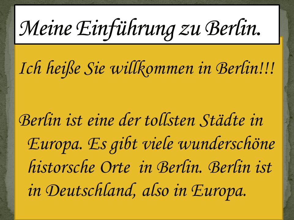 Ich heiße Sie willkommen in Berlin!!! Berlin ist eine der tollsten Städte in Europa. Es gibt viele wunderschöne historsche Orte in Berlin. Berlin ist