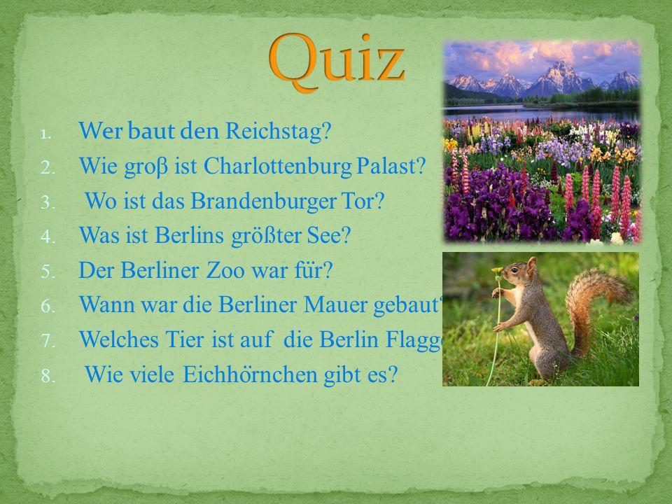 1. Wer baut den Reichstag? 2. Wie groβ ist Charlottenburg Palast? 3. Wo ist das Brandenburger Tor? 4. Was ist Berlins größter See? 5. Der Berliner Zoo