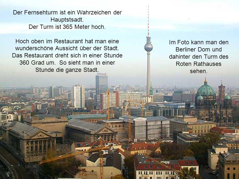18 Der Fernsehturm ist ein Wahrzeichen der Hauptstsadt. Der Turm ist 365 Meter hoch. Hoch oben im Restaurant hat man eine wunderschöne Aussicht über d