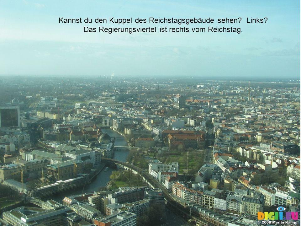 20 Kannst du den Kuppel des Reichstagsgebäude sehen? Links? Das Regierungsviertel ist rechts vom Reichstag.