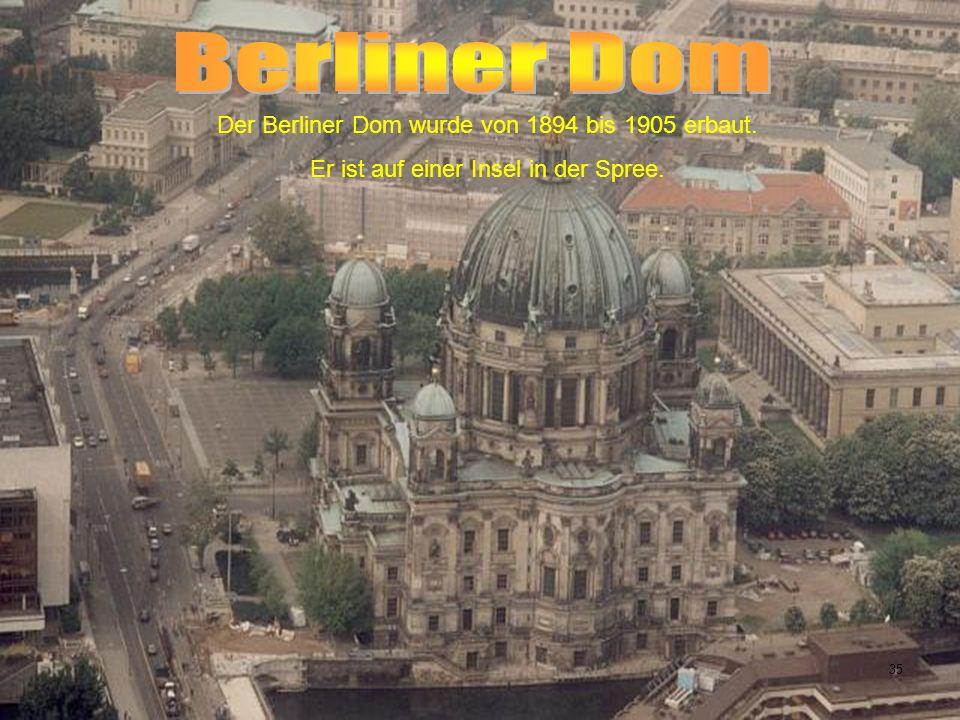 Der Berliner Dom wurde von 1894 bis 1905 erbaut. Er ist auf einer Insel in der Spree. 35