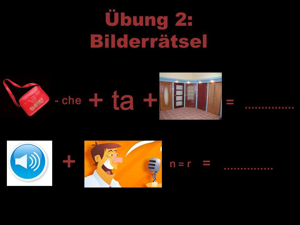 Übung 2: Bilderrätsel - che + ta + = …………… + n = r = ……………