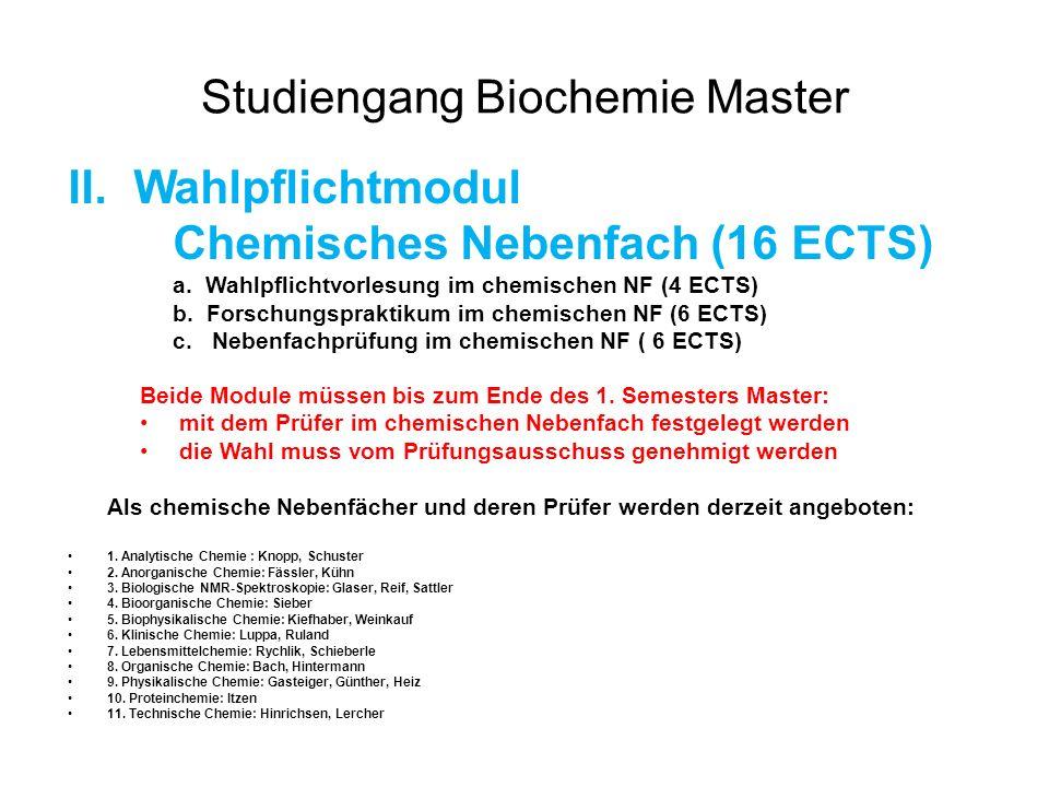 Studiengang Biochemie Master III.Wahlmodul (8 ECTS) a.Module aus dem Bereich Naturwissenschaft (TUM) oder aus anderen Hochschulen (5 ECTS): Vorlesungen/Praktika/Seminare b.Modul allgemeinbildend (3 ECTS) Beispiele: 1.Vorlesungen Linde Akademie 2.