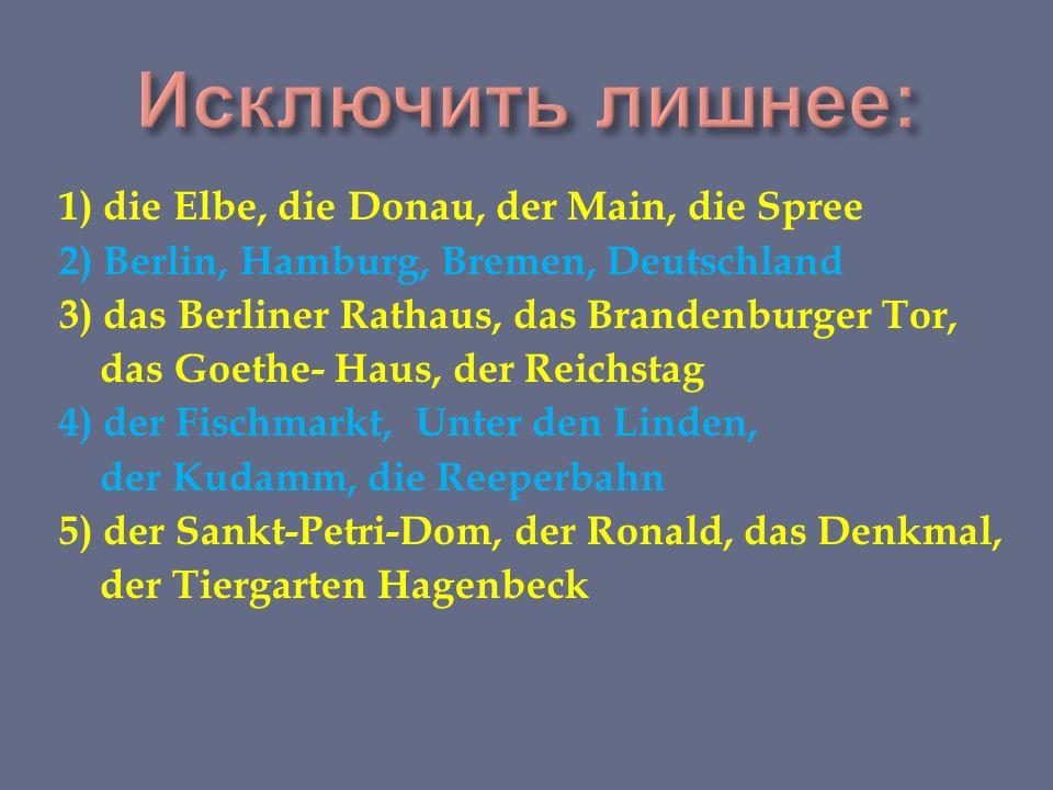 1) die Elbe, die Donau, der Main, die Spree 2) Berlin, Hamburg, Bremen, Deutschland 3) das Berliner Rathaus, das Brandenburger Tor, das Goethe- Haus, der Reichstag 4) der Fischmarkt, Unter den Linden, der Kudamm, die Reeperbahn 5) der Sankt-Petri-Dom, der Ronald, das Denkmal, der Tiergarten Hagenbeck