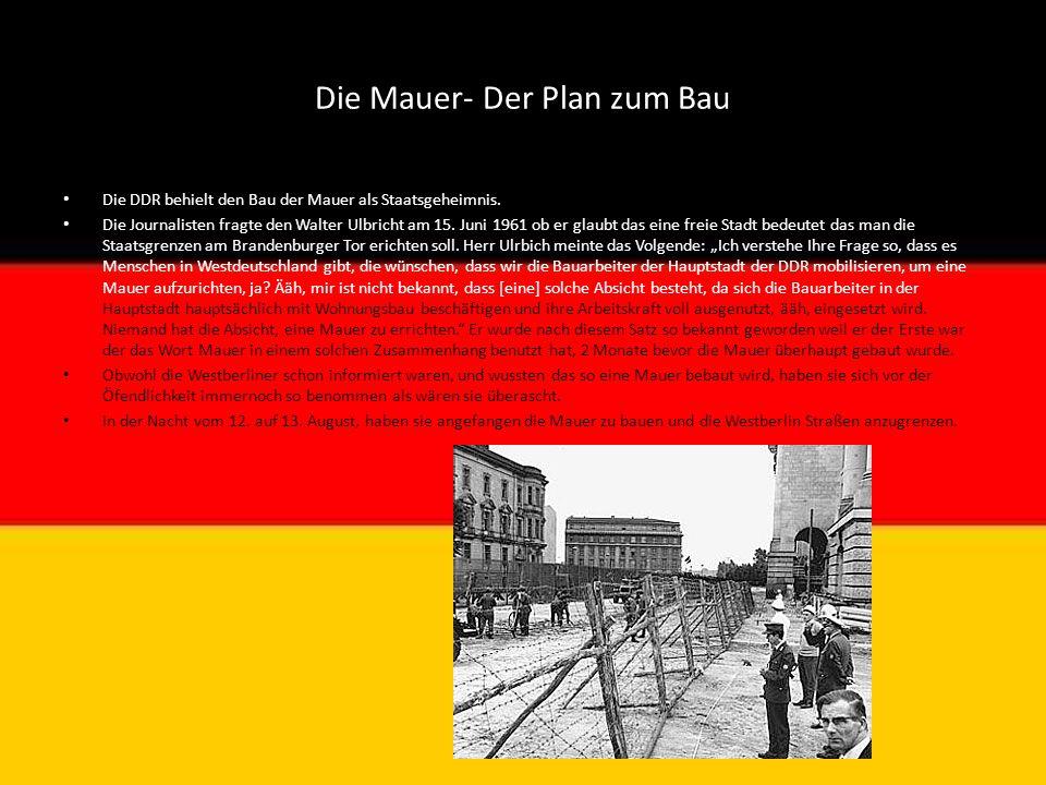 Die Mauer- Der Plan zum Bau Die DDR behielt den Bau der Mauer als Staatsgeheimnis. Die Journalisten fragte den Walter Ulbricht am 15. Juni 1961 ob er