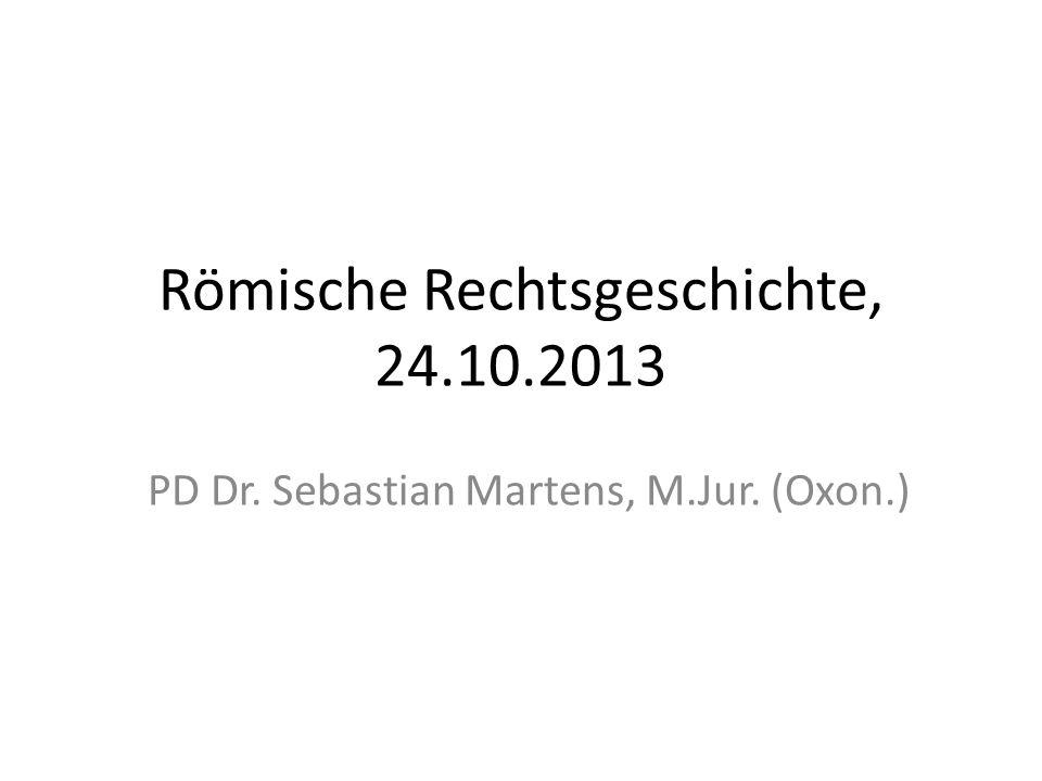 Römische Rechtsgeschichte, 24.10.2013 PD Dr. Sebastian Martens, M.Jur. (Oxon.)