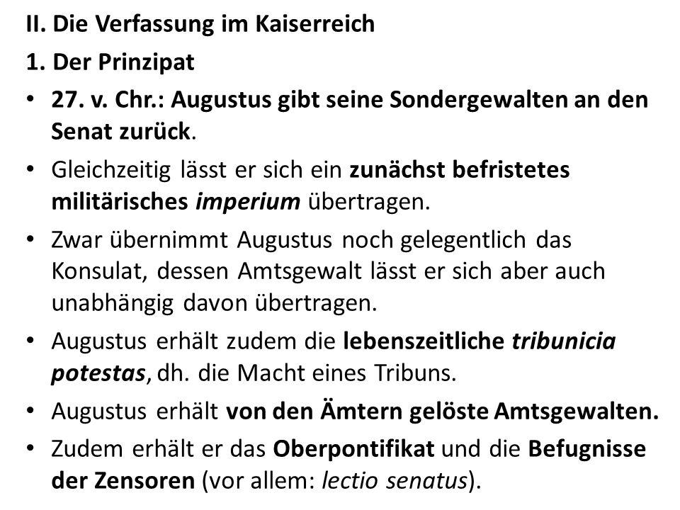 II. Die Verfassung im Kaiserreich 1.Der Prinzipat 27. v. Chr.: Augustus gibt seine Sondergewalten an den Senat zurück. Gleichzeitig lässt er sich ein