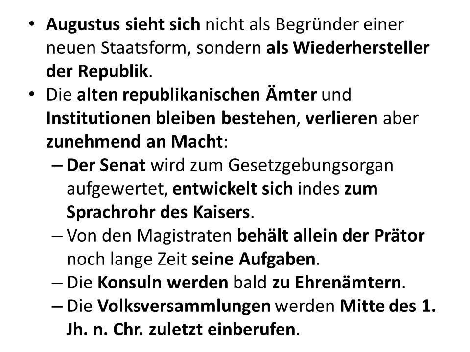 Augustus sieht sich nicht als Begründer einer neuen Staatsform, sondern als Wiederhersteller der Republik. Die alten republikanischen Ämter und Instit
