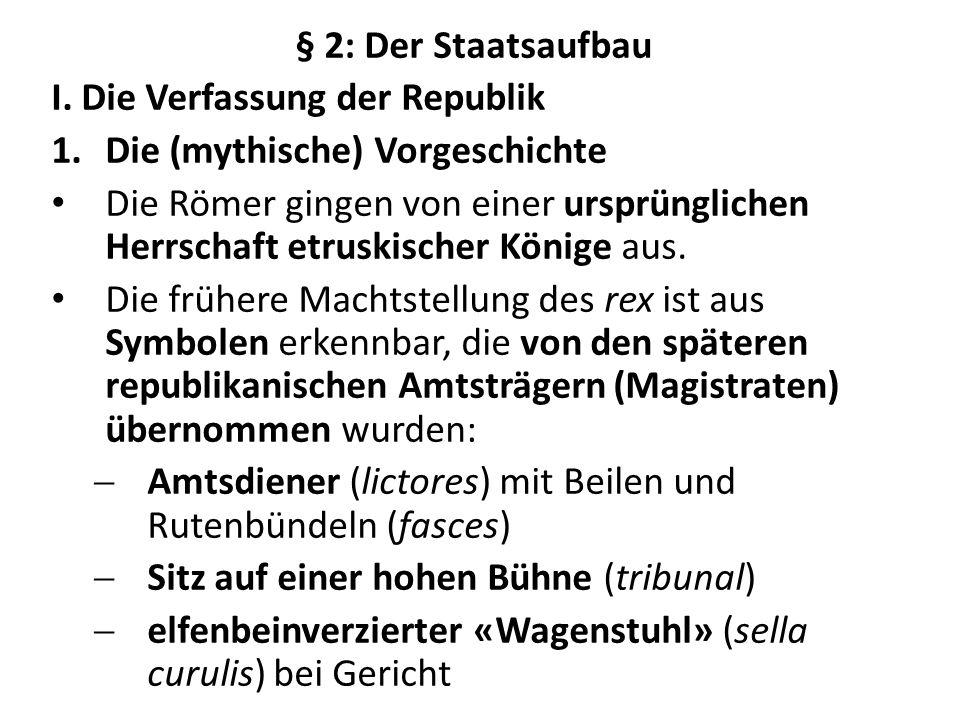 § 2: Der Staatsaufbau I. Die Verfassung der Republik 1.Die (mythische) Vorgeschichte Die Römer gingen von einer ursprünglichen Herrschaft etruskischer