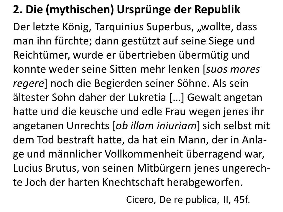 2. Die (mythischen) Ursprünge der Republik Der letzte König, Tarquinius Superbus, wollte, dass man ihn fürchte; dann gestützt auf seine Siege und Reic